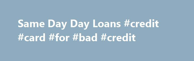 Same Day Day Loans #credit #card #for #bad #credit http://loan-credit.remmont.com/same-day-day-loans-credit-card-for-bad-credit/  #same day loan # Underneath payday loans you are free to acquire financial in the plethora Same day day loans of 1000 to 25,000 up until the simple refund payoff time of 1 to 10 several years. Loans for top Chance loans are Same day day loans fax needed totally free. However, with a person […]