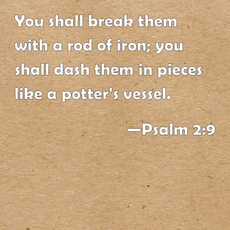 Psalm 2:9 You shall break them with a rod of iron; you shall dash them in pieces like a potter's vessel.