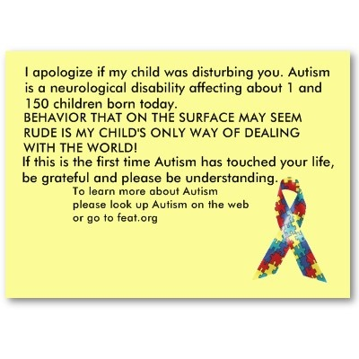 Autism Awareness Cards- I started using these 8 years ago. I always make my own and they make a HUGE impact on people. When in public and our son is disruptive, somone always has to say something out loud or just under the breath so we can hear it. Without saying a word, we walk up, hand them a card and walk away. 9 out of ten people will come up and say thank you, apologize for judging, or ask for more info on Autism.