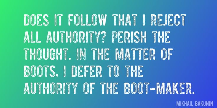 Quote by Mikhail Bakunin => Does it follow that I reject all authority? Perish the thought. In the matter of boots, I defer to the authority of the boot-maker.