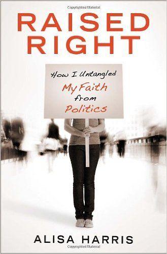 Raised Right: How I Untangled My Faith from Politics: Alisa Harris: 9780307729651: Amazon.com: Books