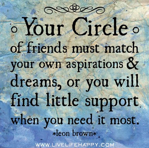 Your circle of friends must match your own aspirations and dreams, or you will find little support when you need it most. -Leon Brown | Flickr - Photo Sharing!