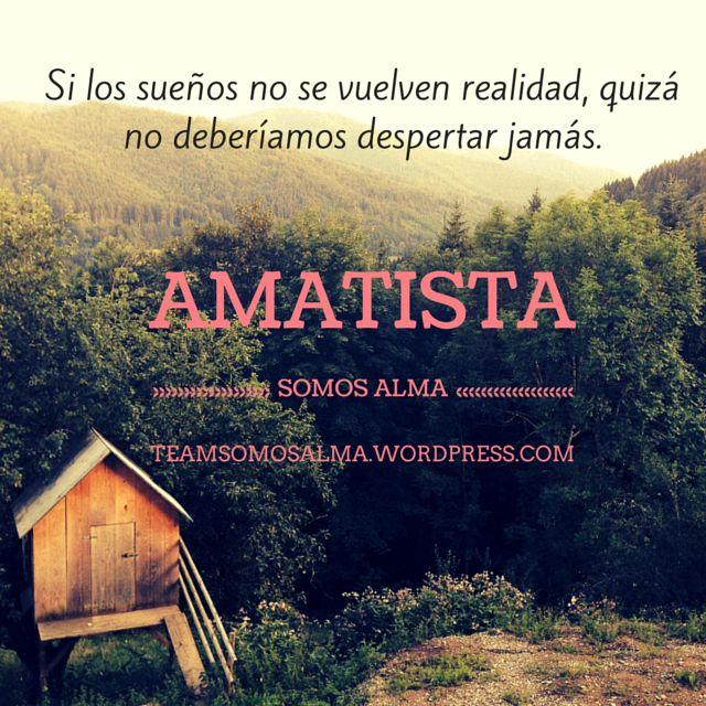 """""""Si los sueños no se vuelven realidad, quizá no deberíamos despertar jamás"""" #AMATISTA"""