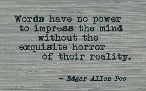 Words have no power to impress the mind without the exquisite horror of their reality.  Edgar Allan Poe Quote
