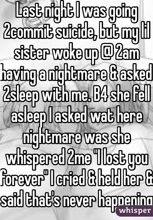 """Last night I was going 2commit suicide, but my lil sister woke up @ 2am having a nightmare & asked 2sleep with me. B4 she fell asleep I asked wat here nightmare was she whispered 2me """"I lost you forever"""" I cried & held her & said that's never happening"""