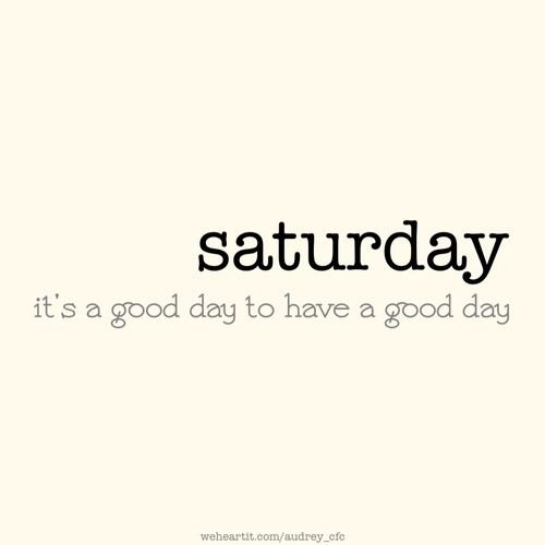saturday it 39 s a good day to have a good day saturday saturday quotes days5 pinterest. Black Bedroom Furniture Sets. Home Design Ideas