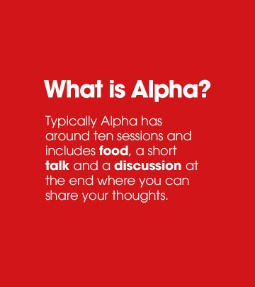 What is Alpha? Typically Alpha has around ten sessions and includes food, a short talk and a discussion at the end where you can share your thoughts.