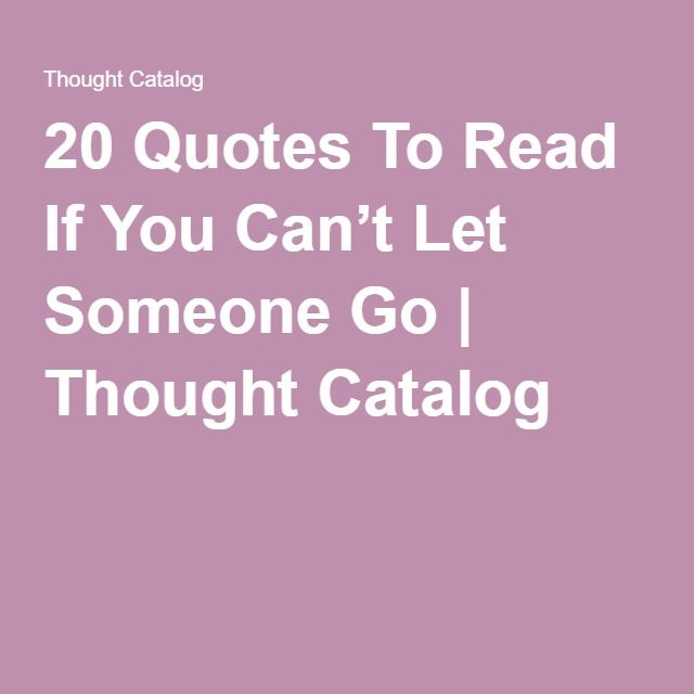 20 Quotes To Read If You Can't Let Someone Go | Thought Catalog