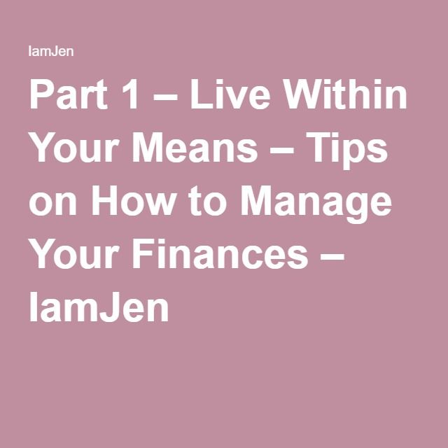 Part 1 – Live Within Your Means – Tips on How to Manage Your Finances – IamJen