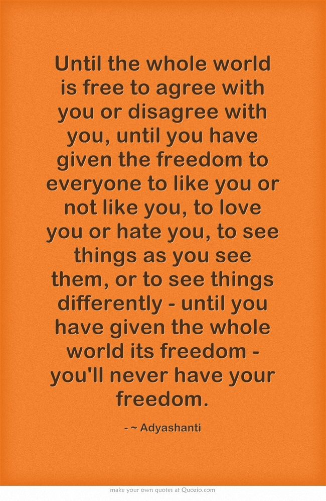 Until you have given the whole world its freedom   - you'll never have your freedom.