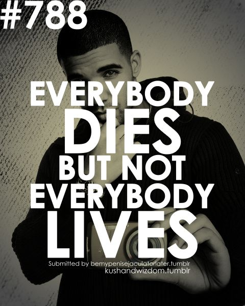 everybody dies but not everybody lives: Life Quotes, Quotes Wall, Drake Quotes, Amazing Quotes, Songs Lyrics, True Words, One Words, Get A Life, Living