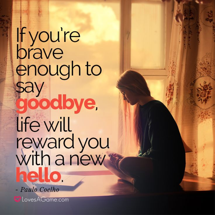 """If you're brave enough to say goodbye, life will reward you with a new hello."" ― Paulo Coelho"