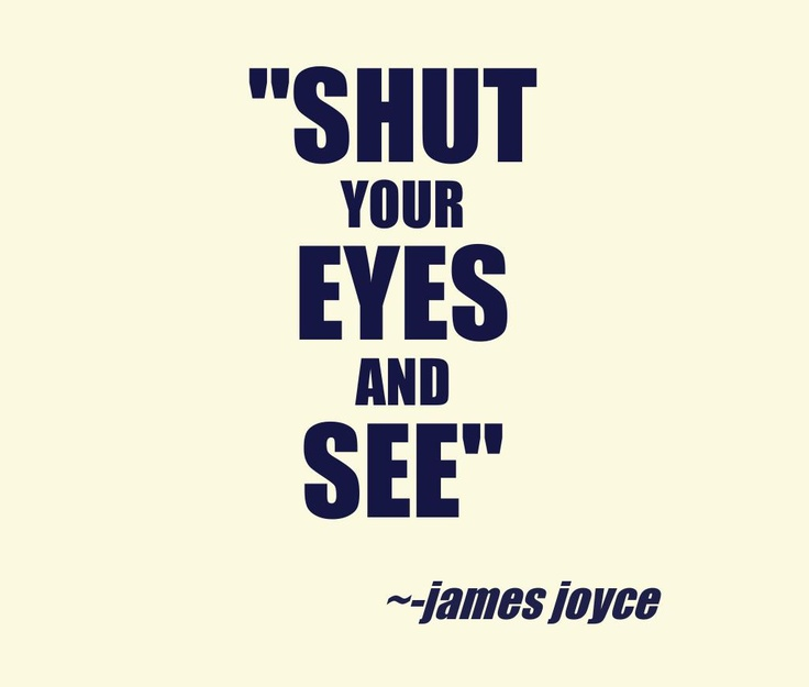 SHUT your EYES and SEE. james joyce #quote