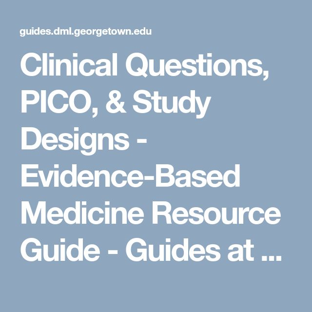 Clinical Questions, PICO, & Study Designs - Evidence-Based Medicine Resource Guide - Guides at Dahlgren Memorial Library