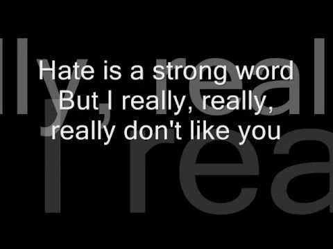 Plain White T's - Hate (I Really Don't Like You) lyrics. Heard this live Friday and honestly thought Plain White T's had some boring music, but turns out all their singles are just boring lol. Give me some rock!