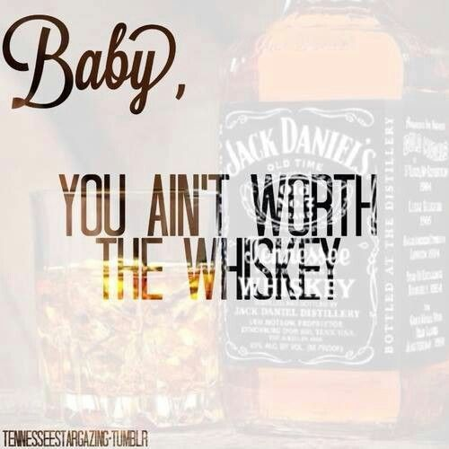 Ain't worth the Whiskey