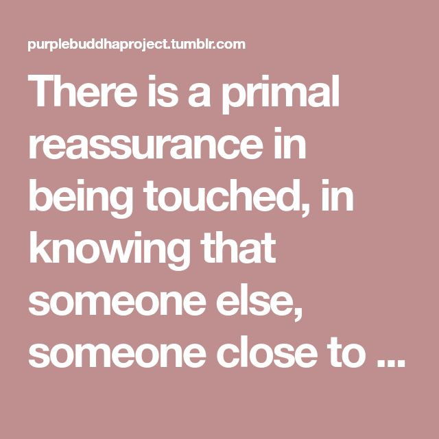 There is a primal reassurance in being touched, in knowing that someone else, someone close to you, wants to be touching you. There is a bone-deep security that goes with the brush of a human hand, a silent, reflex-level affirmation that someone is near, that someone cares.