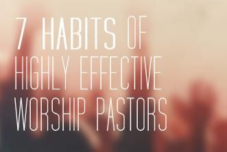 7 Habits of Highly Effective Worship Pastors by David Santistevan - ChurchLeaders.com - Christian Leadership Blogs, Articles, Videos, How To's, and Free Resources