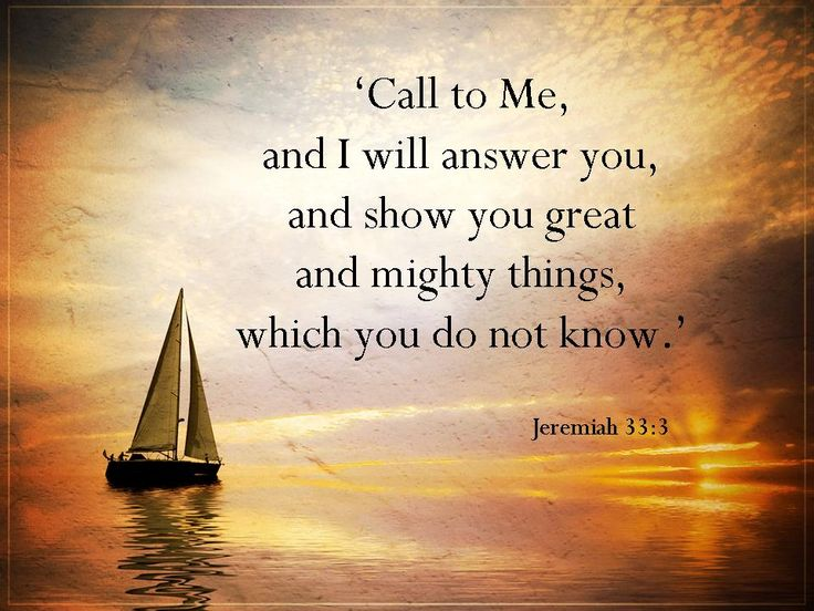 Call to Me and I will answer you, and show you great and mighty things, which you do not know.  Jeremiah 33:3