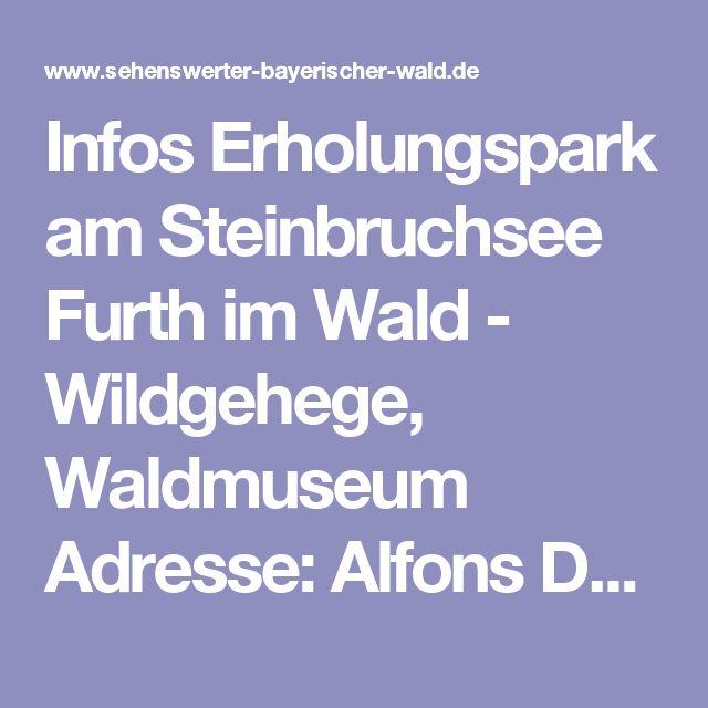 Infos Erholungspark am Steinbruchsee Furth im Wald - Wildgehege, Waldmuseum  Adresse: Alfons Deglmann, Steinbruchweg 9, 93437 Furth im Wald – Telefon: 09973 / 609  Öffnungszeiten: ganzjährig von 09.30 – 17.00 Uhr November geschlossen Waldgasthof: in der Wintersaison (01.12. – 30. 04.) Dienstag Ruhetag  Preise: Waldmuseum: Erw.: 2 € / Wildgehege: 2 € p. P / Uhrenmuseum Erw. 1 € , Kinder 0,50 € (Stand 2015)  Anfahrt: Von Furth im Wald ca. 3 km in Richtung Bad Kötzting