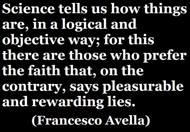 «Science tells us how things are, in a logical and objective way; for this there are those who prefer the faith that, on the contrary, says pleasurable and rewarding lies.» (Francesco Avella) #francescoavella #atheistwriter #atheism #science