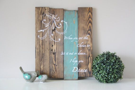 I hope you dance... beautiful song with inspiring lyrics. This sign touches us all on many levels and perfect for every step of our life. Amazing gift to tell your loved one to live life to the fullest.. or hang it in a special spot in your home and remind yourself -  To Dance  This sign measures 14 X 17 and is stained in a dark walnut, teal stripe on one of the boards and distressed for that rustic charm then hand painted in ivory/white lettering. I am able to change the color of the stripe…