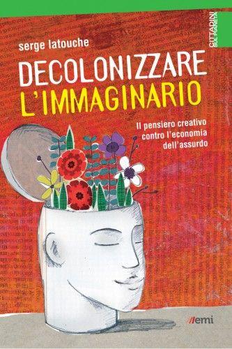 Decolonizzare l'immaginario, Il pensiero creativo contro l'economia dell'assurdo , Economia, Nuovi stili di vita