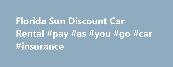 Florida Sun Discount Car Rental #pay #as #you #go #car #insurance http://car.remmont.com/florida-sun-discount-car-rental-pay-as-you-go-car-insurance/  #cheapest rental cars # This is a free service to you. You pay nothing until you return your vehicle to the rental agency. We appreciate your considering Florida Sun Car Rental and wish you a wonderful visit to Florida. Our Rental Car Rates are less than renting directly from the major auto rental companies. Learn […]The post Florida Sun…