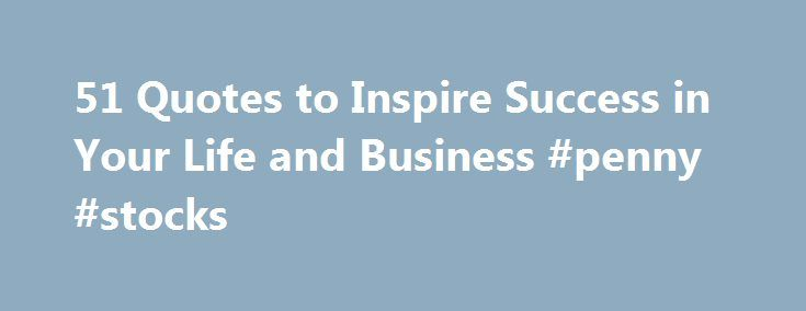 """51 Quotes to Inspire Success in Your Life and Business #penny #stocks http://business.remmont.com/51-quotes-to-inspire-success-in-your-life-and-business-penny-stocks/  #business quotes # What is success? There are many definitions, but there's one thing all the greats agree on: Success only comes by persevering despite failure. Here are 50 quotes to inspire you to succeed in the face of failures, setbacks, and barriers. 1.""""Success is not final; failure is not fatal: It is the courage  read…"""
