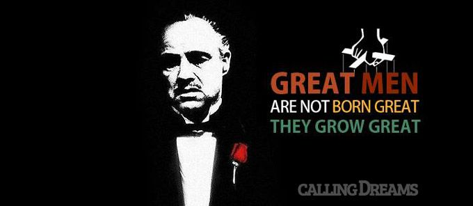 Great men are not born great, they grow great.  – Vito Corleone from Godfather