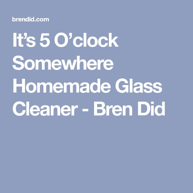 It's 5 O'clock Somewhere Homemade Glass Cleaner - Bren Did