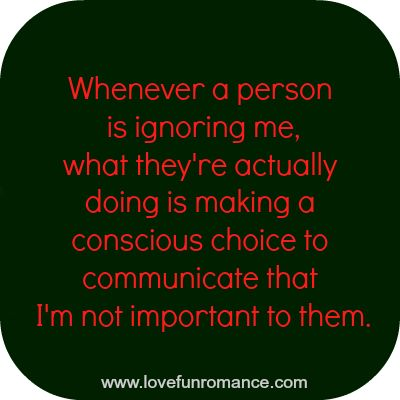 Whenever a person is ignoring me, what they're actually doing is making a conscious choice to communicate that I'm not important to them.