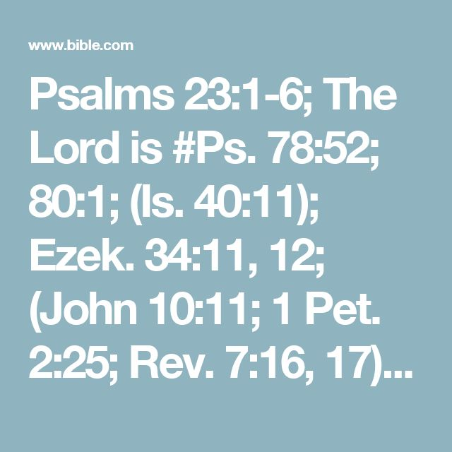 Psalms 23:1-6; The Lord  is  #Ps. 78:52; 80:1; (Is. 40:11); Ezek. 34:11, 12; (John 10:11; 1 Pet. 2:25; Rev. 7:16, 17)my shepherd;#(Ps. 34:9, 10; Phil. 4:19)I shall not want.#Ps. 65:11–13; Ezek. 34:14He makes me to lie down in green pastures;#(Rev. 7:17)He leads me beside the still waters.He restores my soul;#Ps. 5:8; 31:3; Prov. 8:20He leads me in the paths of righteousnessFor His name's sake.Yea, though I walk through the valley of #Job 3:5; 10:21, 22; 24:17; Ps. 44:19the...