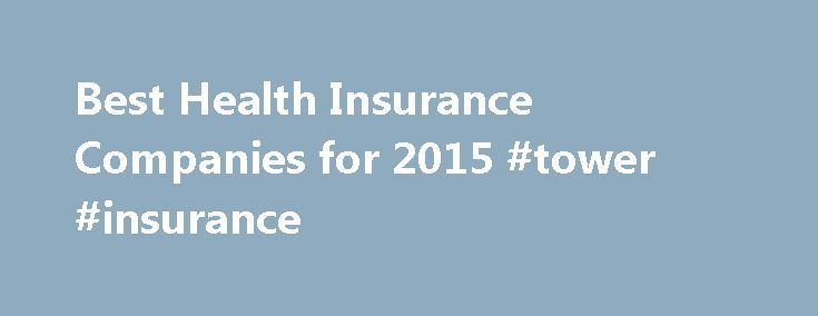 Best Health Insurance Companies for 2015 #tower #insurance http://cameroon.remmont.com/best-health-insurance-companies-for-2015-tower-insurance/  #medical insurance companies # Compare Reviews of Health Insurance Companies Health insurance covers the costs of certain types of health care so that consumers don t have to pay large medical bills out of pocket. Now that purchasing health insurance is mandatory, health insurance companies have come up with more options than ever to encourage…
