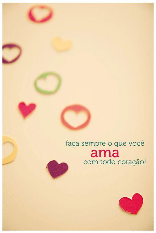 Faça sempre o que você ama, com todo coração!