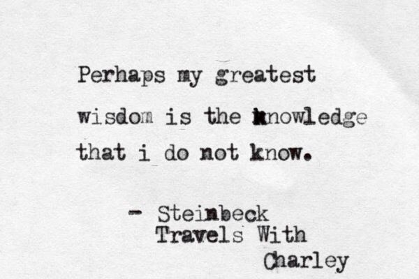 'Perhaps my greatest wisdom is the knowledge that I do not know.' ~Steinbeck, Travels With Charley