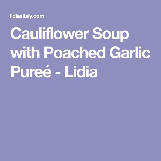 Cauliflower Soup with Poached Garlic Pureé - Lidia