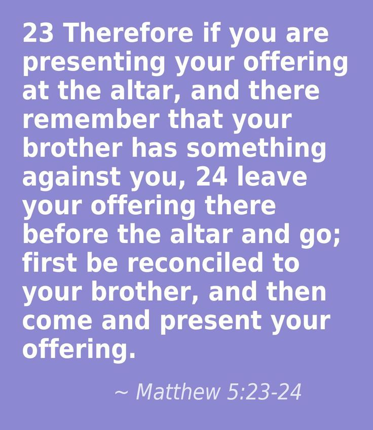 Matthew 5:23-24 (your Palestinian brother, your Jewish brother, your Iraki brother, your gay brother, any brother)