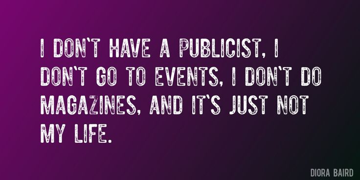 Quote by Diora Baird => I don't have a publicist, I don't go to events, I don't do magazines, and it's just not my life.