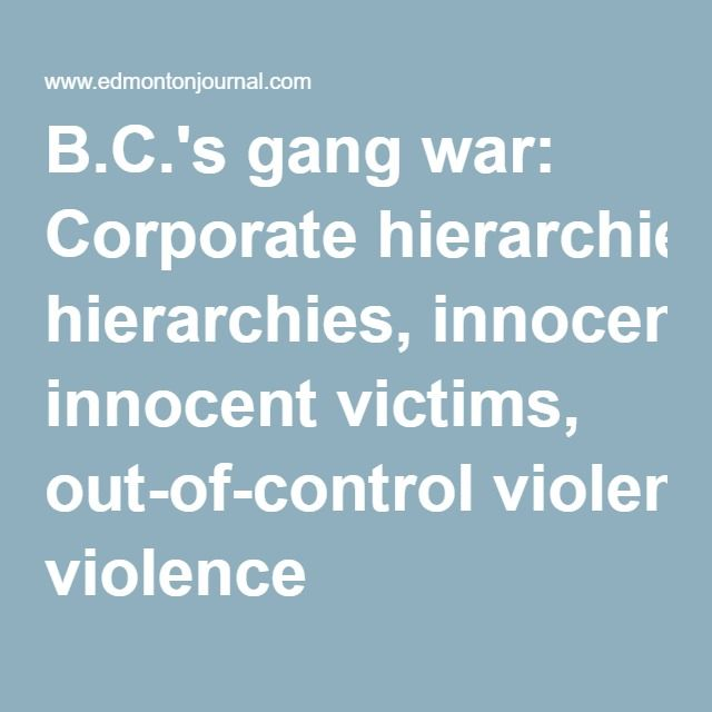 B.C.'s gang war: Corporate hierarchies, innocent victims, out-of-control violence