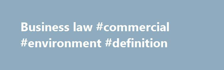 Business law #commercial #environment #definition http://commercial.remmont.com/business-law-commercial-environment-definition/  #define commercial business # Business law business law, also called commercial law or mercantile law. the body of rules, whether by convention, agreement, or national or international legislation, governing the dealings between persons in commercial matters. Business law falls into two distinctive areas: (1) the regulation of commercial entities by the laws of…