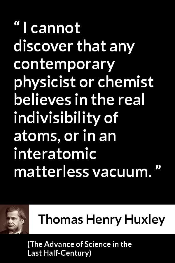 Thomas Henry Huxley - The Advance of Science in the Last Half-Century - I cannot discover that any contemporary physicist or chemist believes in the real indivisibility of atoms, or in an interatomic matterless vacuum.