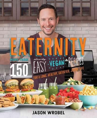 Eaternity: More Than 150 Deliciously Easy Vegan Recipes for a Long, Healthy, Satisfied, Joyful Life