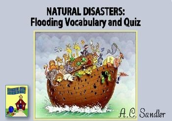 NATURAL DISASTERS: Flood Vocabulary, Quiz and Handouts --  These water disasters are either natural or man-made.  Students need a specialized vocabulary in order to read and write intelligently about them. This product pairs academic vocabulary pertaining to flooding with pictures, definitions, and parts of speech, and then uses them in a sentence. Contents: 3 products combined total of 137 pgs & slides  -20 pgs H.O. , 2 ppts  $