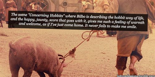 "LOTR Confessions:  The scene ""Concerning Hobbits"" where Bilbo is describing the hobbit way of life, and the happy, jaunty, score that goes with it, gives me such a feeling of warmth and welcome, as if I've just come home. It never fails to make me smile."
