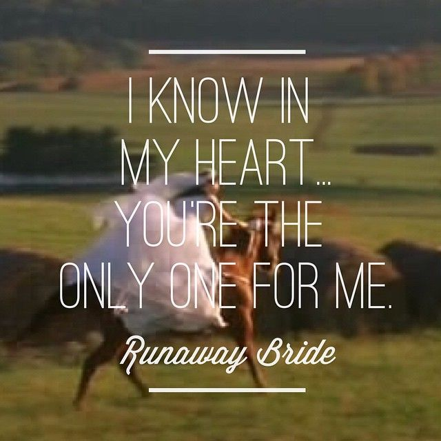 """""""I know in my heart... You're the only one for me."""" My favorite quote from one of my favorite movies, Runaway Bride."""