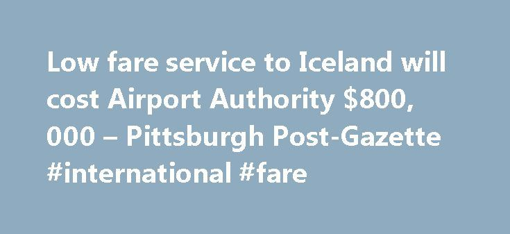 Low fare service to Iceland will cost Airport Authority $800, 000 – Pittsburgh Post-Gazette #international #fare http://flight.remmont.com/low-fare-service-to-iceland-will-cost-airport-authority-800-000-pittsburgh-post-gazette-international-fare-4/  Low fare service to Iceland will cost Airport Authority $800,000 November 7, 2016 12:00 AM By Mark Belko / Pittsburgh Post-Gazette Wow Air s new service to Pittsburgh International Airport... Read more >