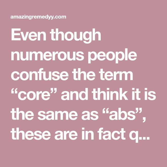 """Even though numerous people confuse the term """"core"""" and think it is the same as """"abs"""", these are in fact quite different."""