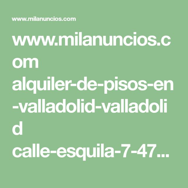 www.milanuncios.com alquiler-de-pisos-en-valladolid-valladolid calle-esquila-7-47012-valladolid-251800354.htm