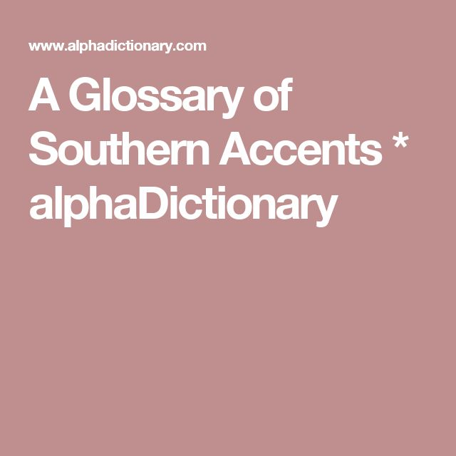 A Glossary of Southern Accents * alphaDictionary